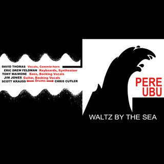 Pere Ubu / Waltz By The Sea